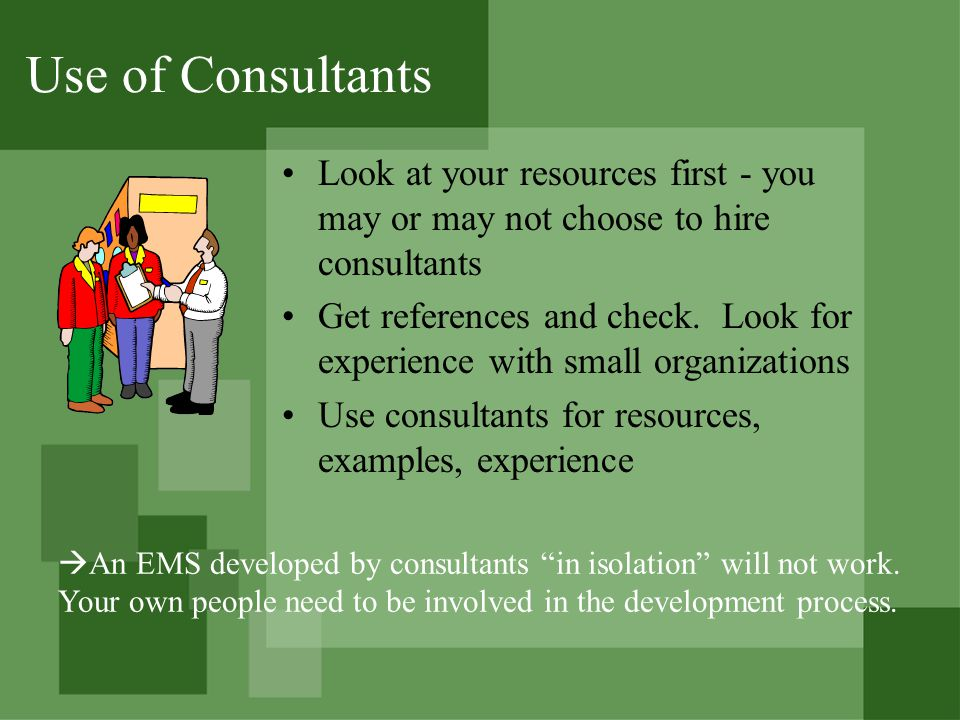 Use of Consultants Look at your resources first - you may or may not choose to hire consultants Get references and check.