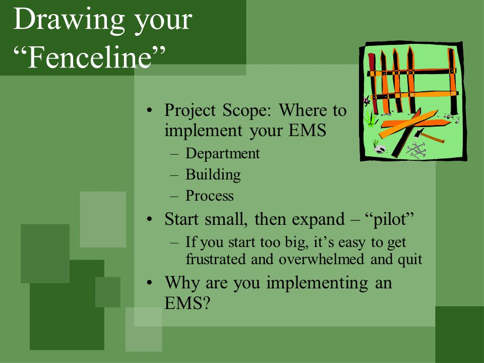 Drawing your Fenceline Project Scope: Where to implement your EMS –Department –Building –Process Start small, then expand – pilot –If you start too big, its easy to get frustrated and overwhelmed and quit Why are you implementing an EMS?