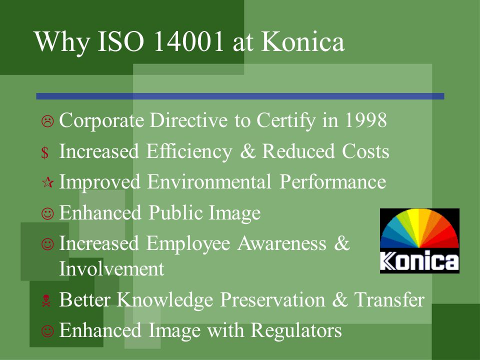 Why ISO 14001 at Konica Corporate Directive to Certify in 1998 $ Increased Efficiency & Reduced Costs Improved Environmental Performance Enhanced Public Image Increased Employee Awareness & Involvement Better Knowledge Preservation & Transfer Enhanced Image with Regulators