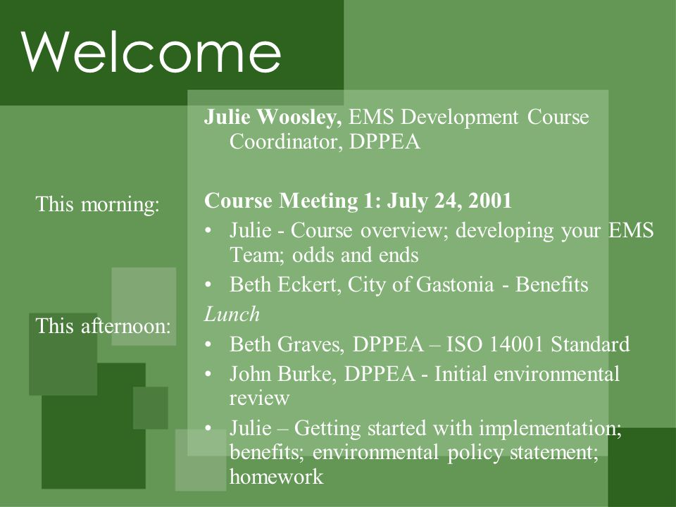 Welcome Julie Woosley, EMS Development Course Coordinator, DPPEA Course Meeting 1: July 24, 2001 Julie - Course overview; developing your EMS Team; odds and ends Beth Eckert, City of Gastonia - Benefits Lunch Beth Graves, DPPEA – ISO 14001 Standard John Burke, DPPEA - Initial environmental review Julie – Getting started with implementation; benefits; environmental policy statement; homework This morning: This afternoon: