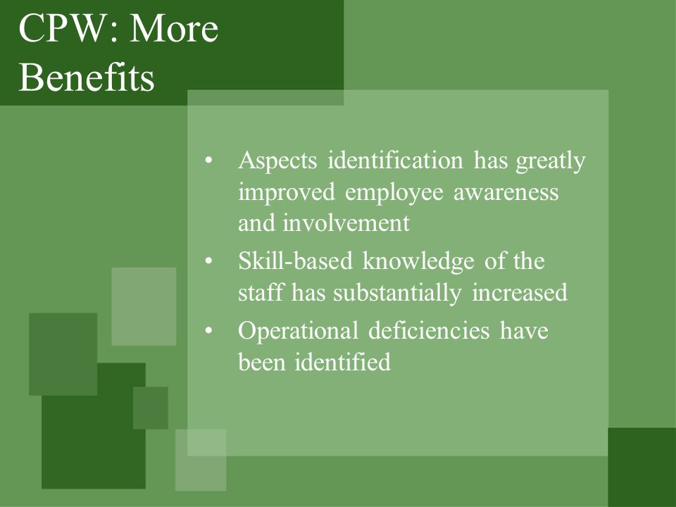 CPW: More Benefits Aspects identification has greatly improved employee awareness and involvement Skill-based knowledge of the staff has substantially increased Operational deficiencies have been identified