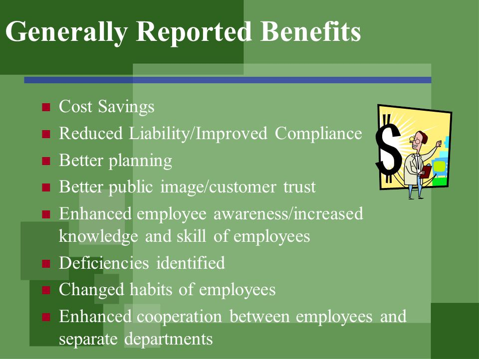 Generally Reported Benefits Cost Savings Reduced Liability/Improved Compliance Better planning Better public image/customer trust Enhanced employee awareness/increased knowledge and skill of employees Deficiencies identified Changed habits of employees Enhanced cooperation between employees and separate departments