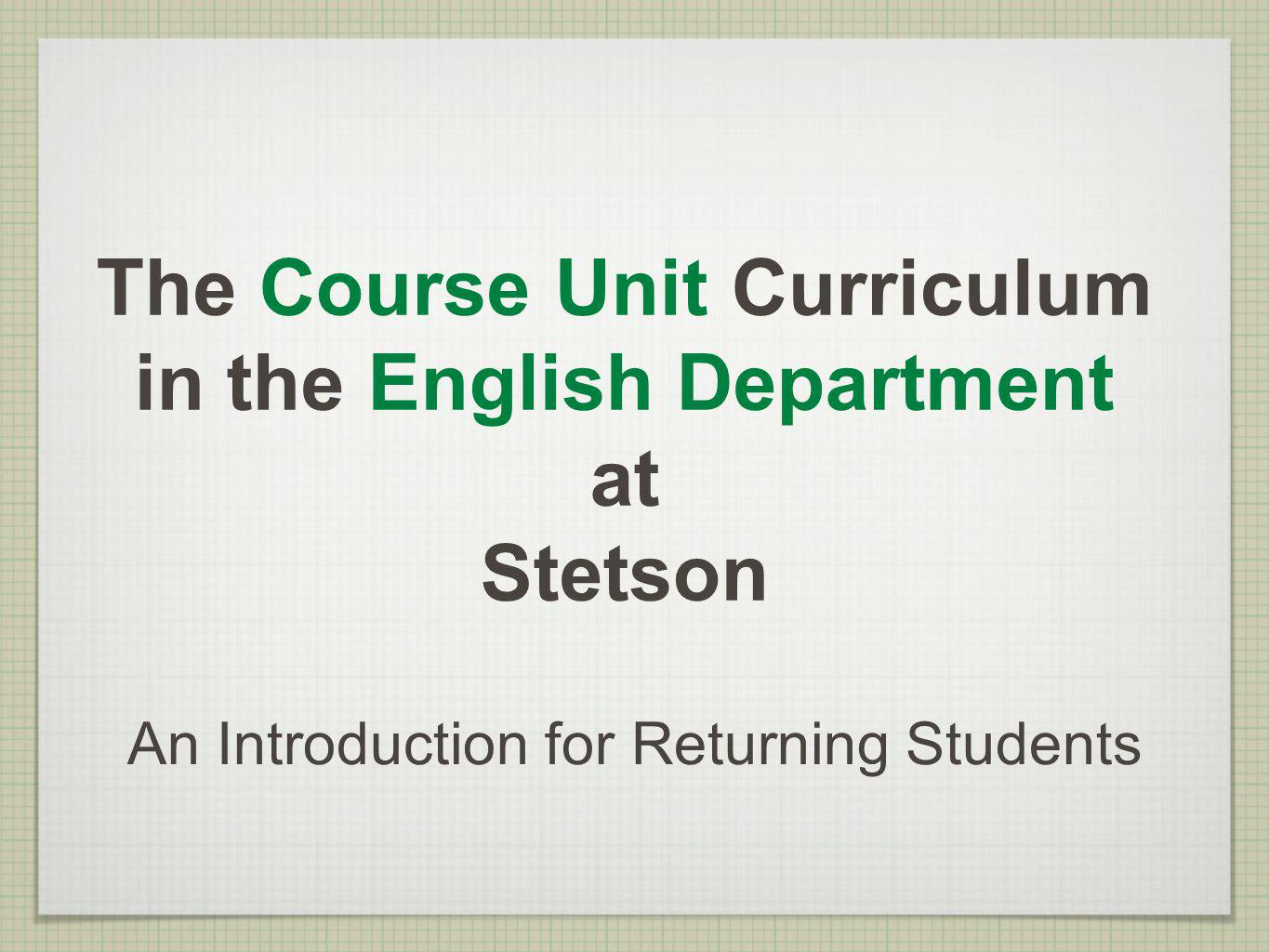 The Course Unit Curriculum in the English Department at Stetson An Introduction for Returning Students