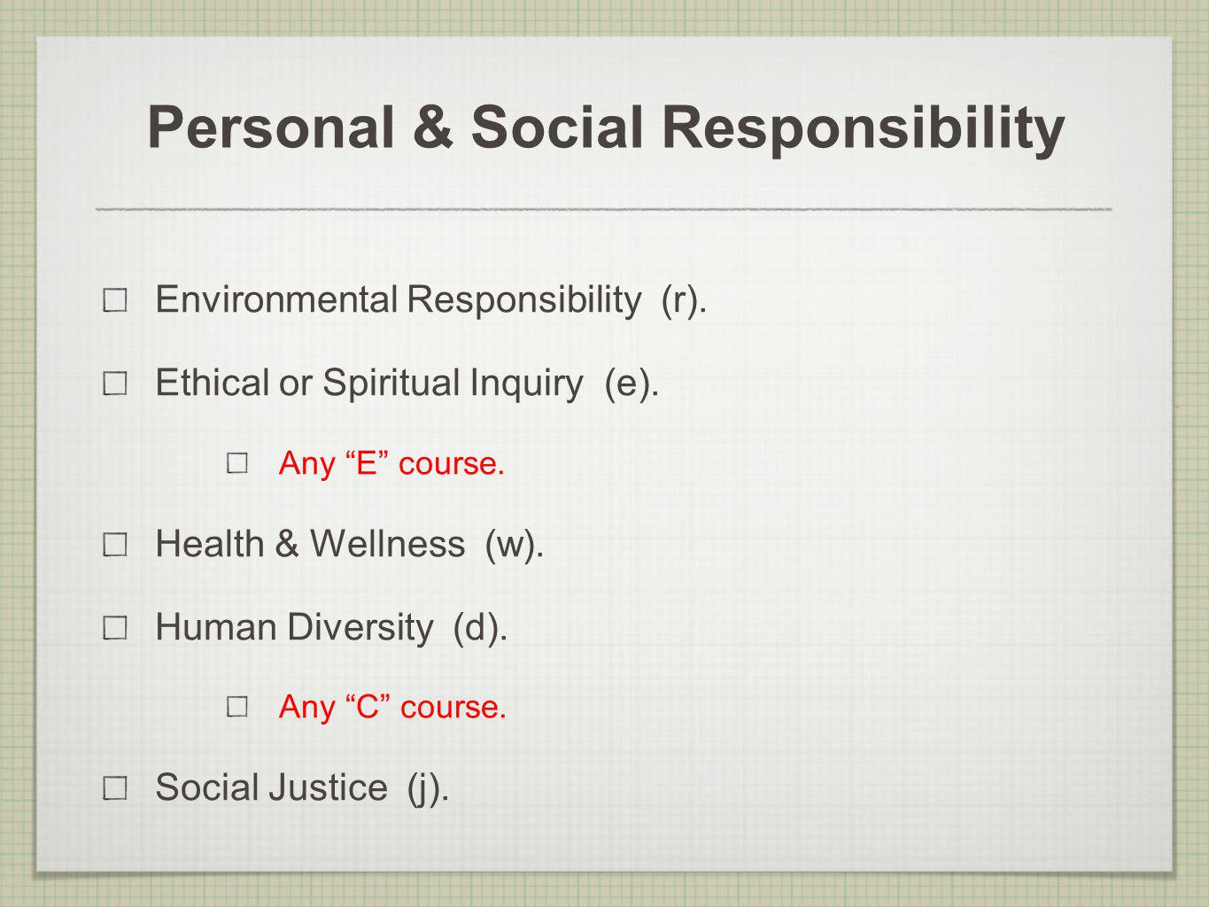 Personal & Social Responsibility Environmental Responsibility (r). Ethical or Spiritual Inquiry (e). Any E course. Health & Wellness (w). Human Divers