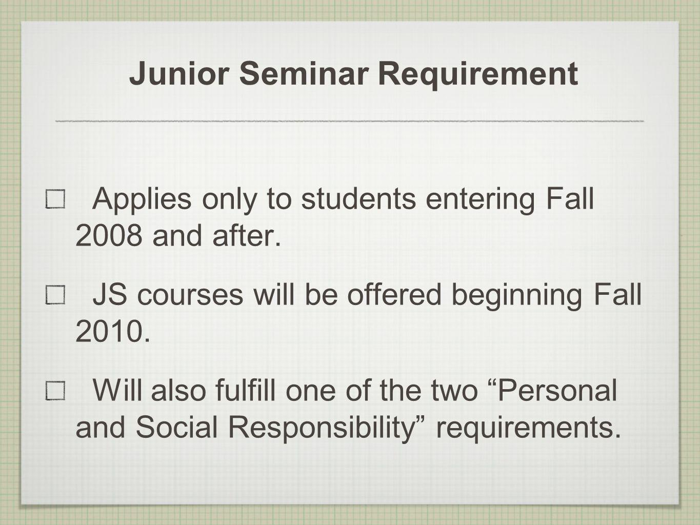 Junior Seminar Requirement Applies only to students entering Fall 2008 and after. JS courses will be offered beginning Fall 2010. Will also fulfill on