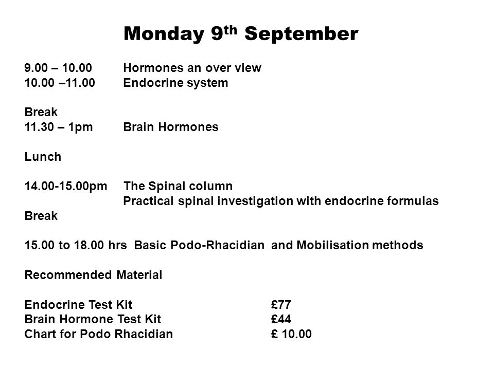 Monday 9 th September 9.00 – 10.00 Hormones an over view 10.00 –11.00 Endocrine system Break 11.30 – 1pm Brain Hormones Lunch 14.00-15.00pmThe Spinal
