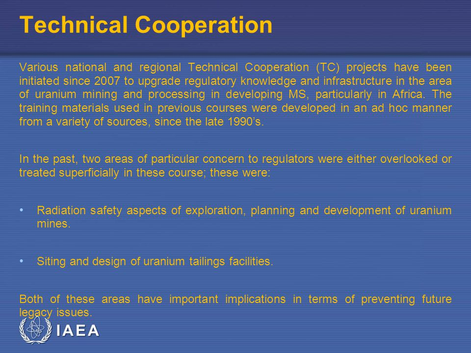 IAEA Technical Cooperation Various national and regional Technical Cooperation (TC) projects have been initiated since 2007 to upgrade regulatory knowledge and infrastructure in the area of uranium mining and processing in developing MS, particularly in Africa.