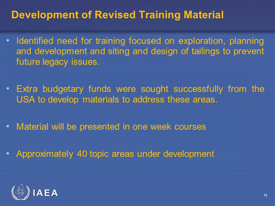 IAEA Development of Revised Training Material Identified need for training focused on exploration, planning and development and siting and design of tailings to prevent future legacy issues.