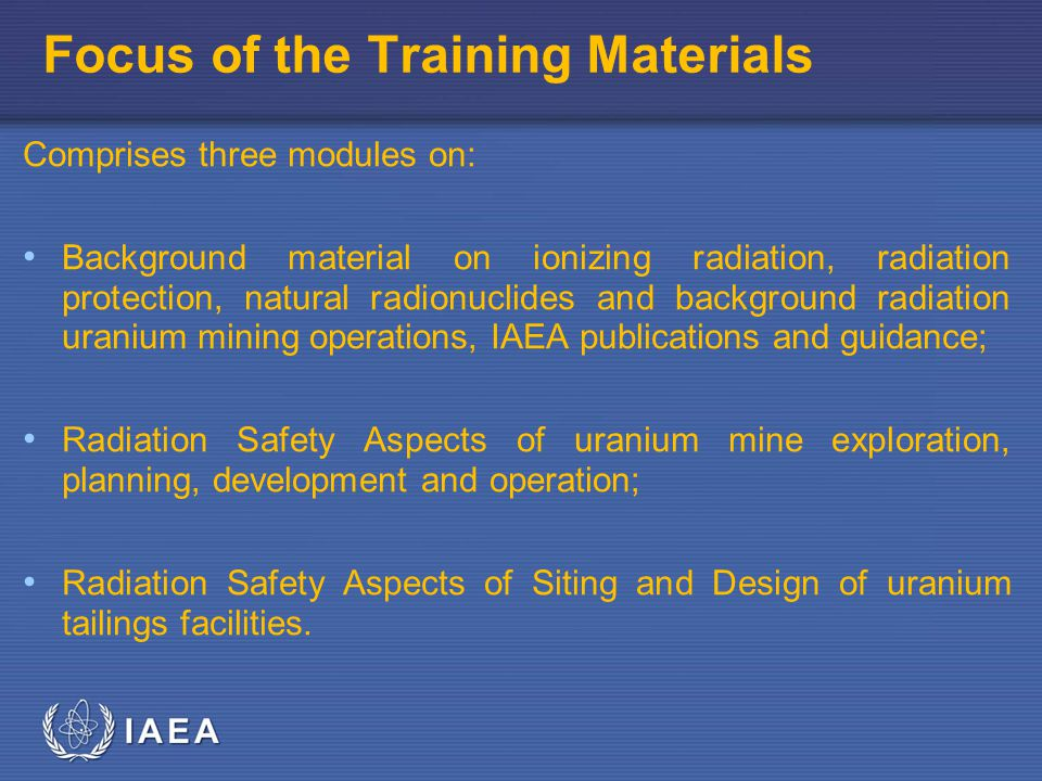 IAEA Focus of the Training Materials Comprises three modules on: Background material on ionizing radiation, radiation protection, natural radionuclides and background radiation uranium mining operations, IAEA publications and guidance; Radiation Safety Aspects of uranium mine exploration, planning, development and operation; Radiation Safety Aspects of Siting and Design of uranium tailings facilities.