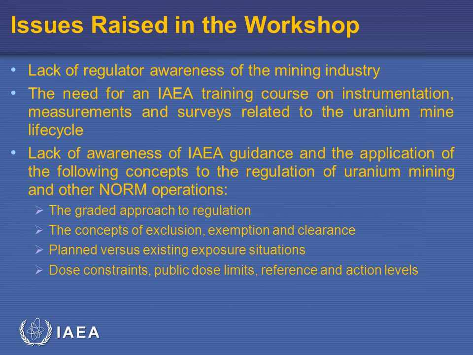 IAEA Issues Raised in the Workshop Lack of regulator awareness of the mining industry The need for an IAEA training course on instrumentation, measurements and surveys related to the uranium mine lifecycle Lack of awareness of IAEA guidance and the application of the following concepts to the regulation of uranium mining and other NORM operations: The graded approach to regulation The concepts of exclusion, exemption and clearance Planned versus existing exposure situations Dose constraints, public dose limits, reference and action levels