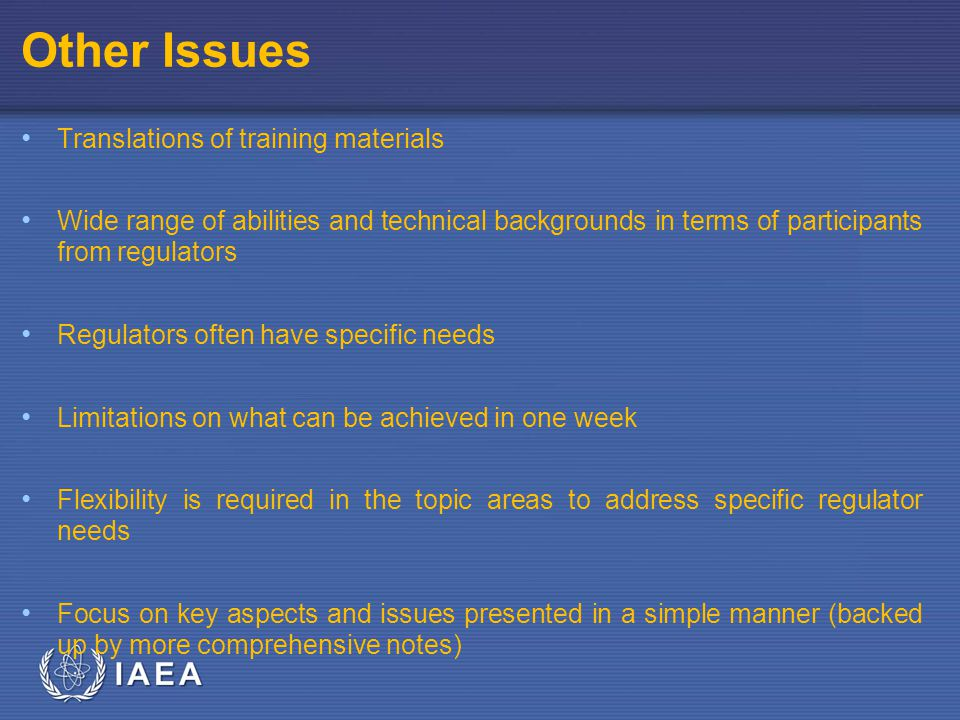 IAEA Other Issues Translations of training materials Wide range of abilities and technical backgrounds in terms of participants from regulators Regulators often have specific needs Limitations on what can be achieved in one week Flexibility is required in the topic areas to address specific regulator needs Focus on key aspects and issues presented in a simple manner (backed up by more comprehensive notes)