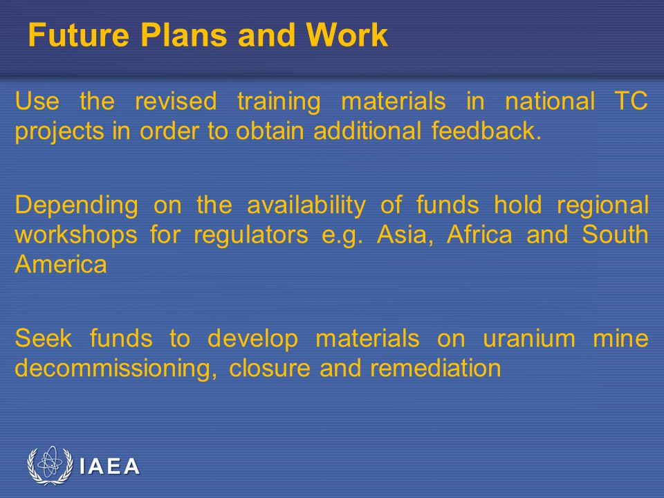 IAEA Future Plans and Work Use the revised training materials in national TC projects in order to obtain additional feedback.