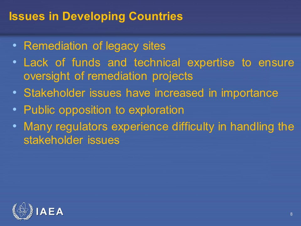 IAEA Issues in Developing Countries Remediation of legacy sites Lack of funds and technical expertise to ensure oversight of remediation projects Stakeholder issues have increased in importance Public opposition to exploration Many regulators experience difficulty in handling the stakeholder issues 8
