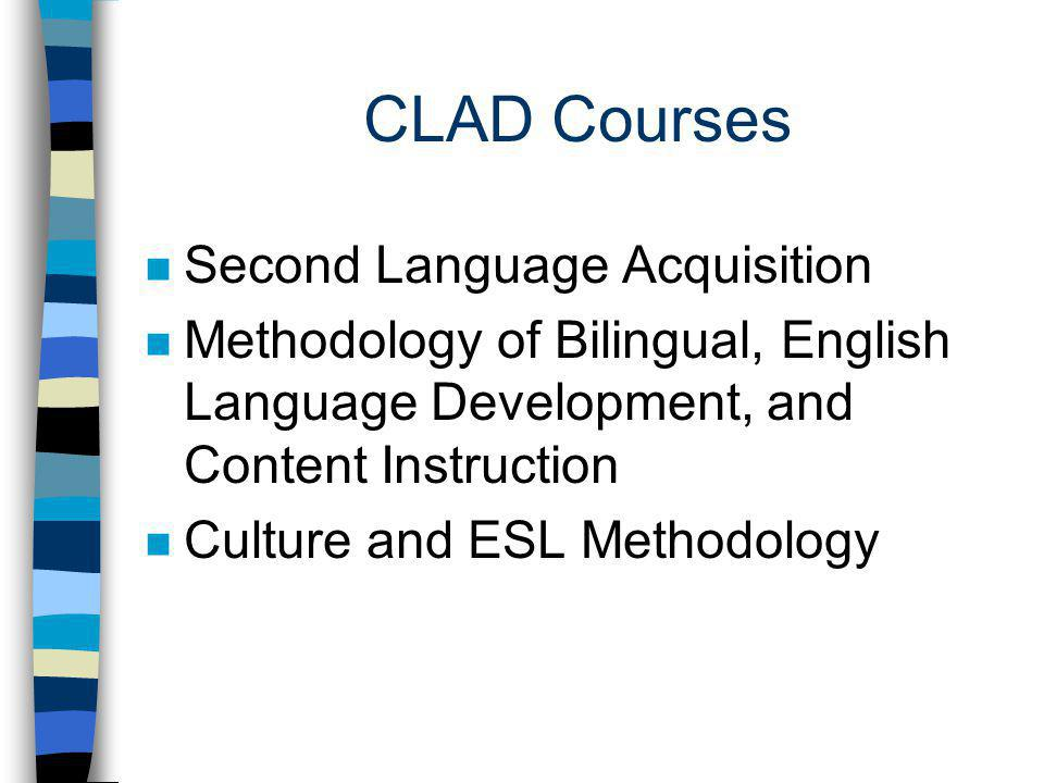 CLAD Courses n Second Language Acquisition n Methodology of Bilingual, English Language Development, and Content Instruction n Culture and ESL Methodology