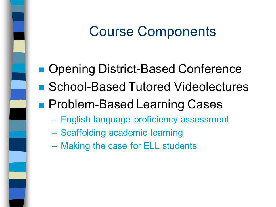 Course Components n Opening District-Based Conference n School-Based Tutored Videolectures n Problem-Based Learning Cases –English language proficiency assessment –Scaffolding academic learning –Making the case for ELL students