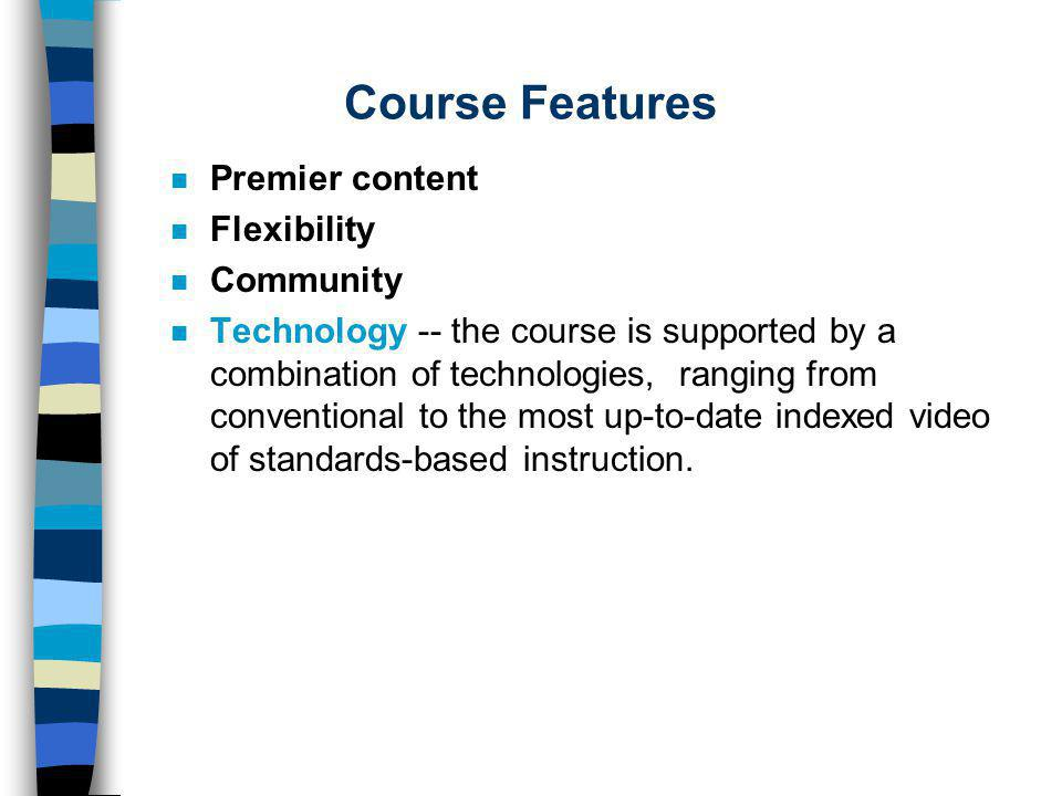Course Features n Premier content n Flexibility n Community n Technology -- the course is supported by a combination of technologies, ranging from conventional to the most up-to-date indexed video of standards-based instruction.