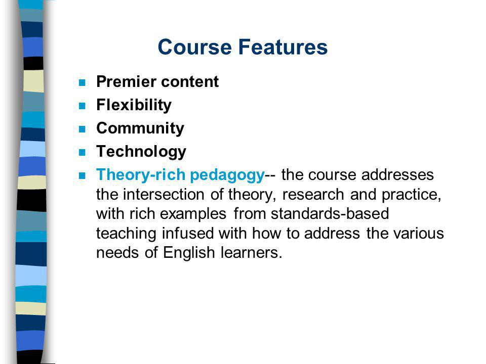 Course Features n Premier content n Flexibility n Community n Technology n Theory-rich pedagogy-- the course addresses the intersection of theory, research and practice, with rich examples from standards-based teaching infused with how to address the various needs of English learners.