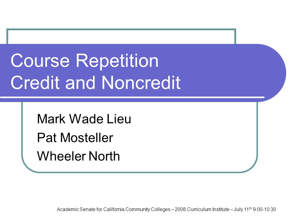 Academic Senate for California Community Colleges – 2008 Curriculum Institute – July 11 th 9:00-10:30 Course Repetition Credit and Noncredit Mark Wade Lieu Pat Mosteller Wheeler North