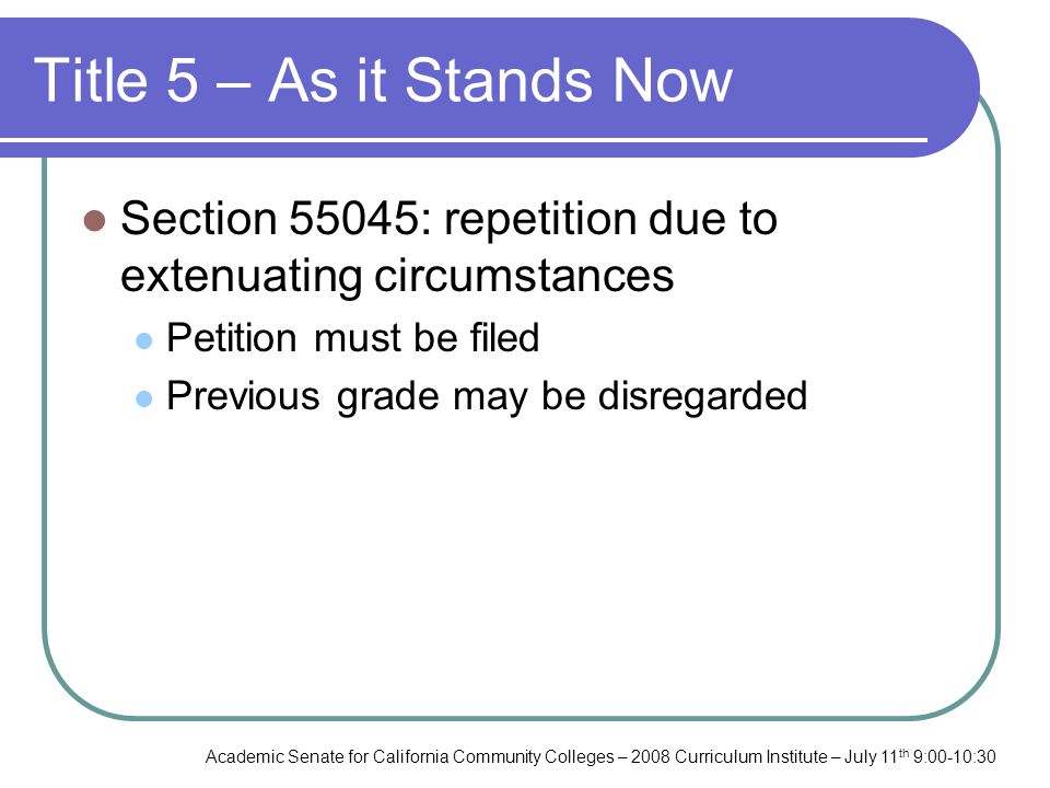 Academic Senate for California Community Colleges – 2008 Curriculum Institute – July 11 th 9:00-10:30 Title 5 – As it Stands Now Section 55045: repetition due to extenuating circumstances Petition must be filed Previous grade may be disregarded