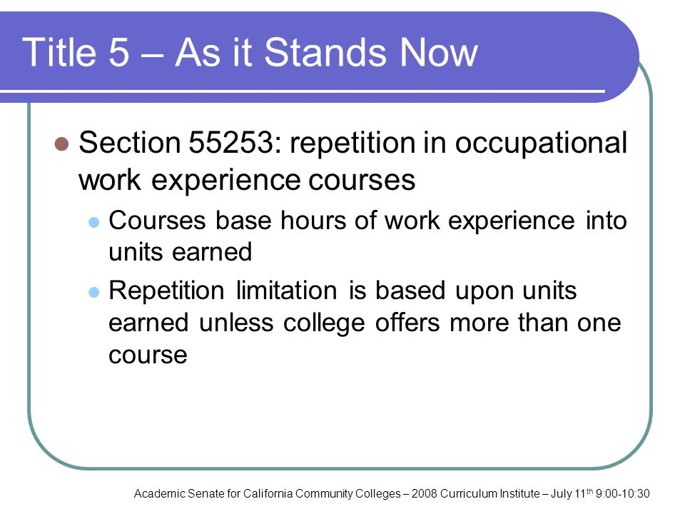 Academic Senate for California Community Colleges – 2008 Curriculum Institute – July 11 th 9:00-10:30 Title 5 – As it Stands Now Section 55253: repetition in occupational work experience courses Courses base hours of work experience into units earned Repetition limitation is based upon units earned unless college offers more than one course