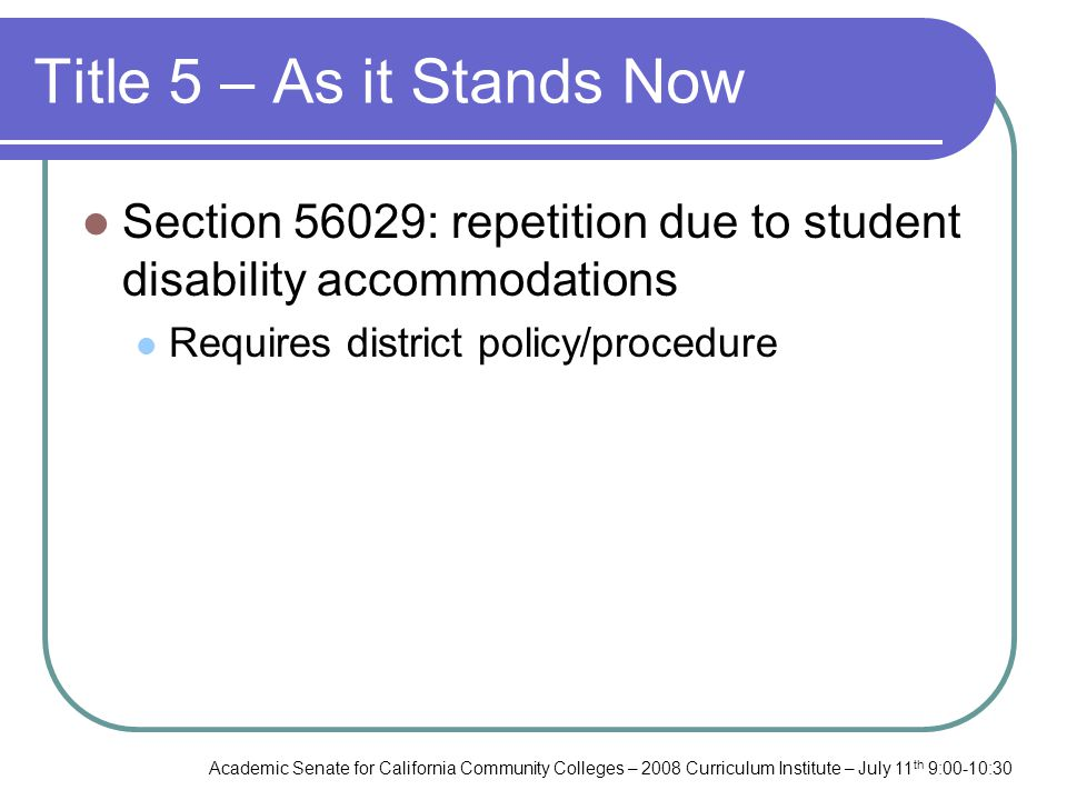 Academic Senate for California Community Colleges – 2008 Curriculum Institute – July 11 th 9:00-10:30 Title 5 – As it Stands Now Section 56029: repetition due to student disability accommodations Requires district policy/procedure
