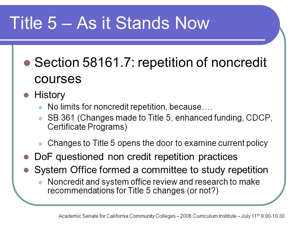 Academic Senate for California Community Colleges – 2008 Curriculum Institute – July 11 th 9:00-10:30 Title 5 – As it Stands Now Section 58161.7: repetition of noncredit courses History No limits for noncredit repetition, because….