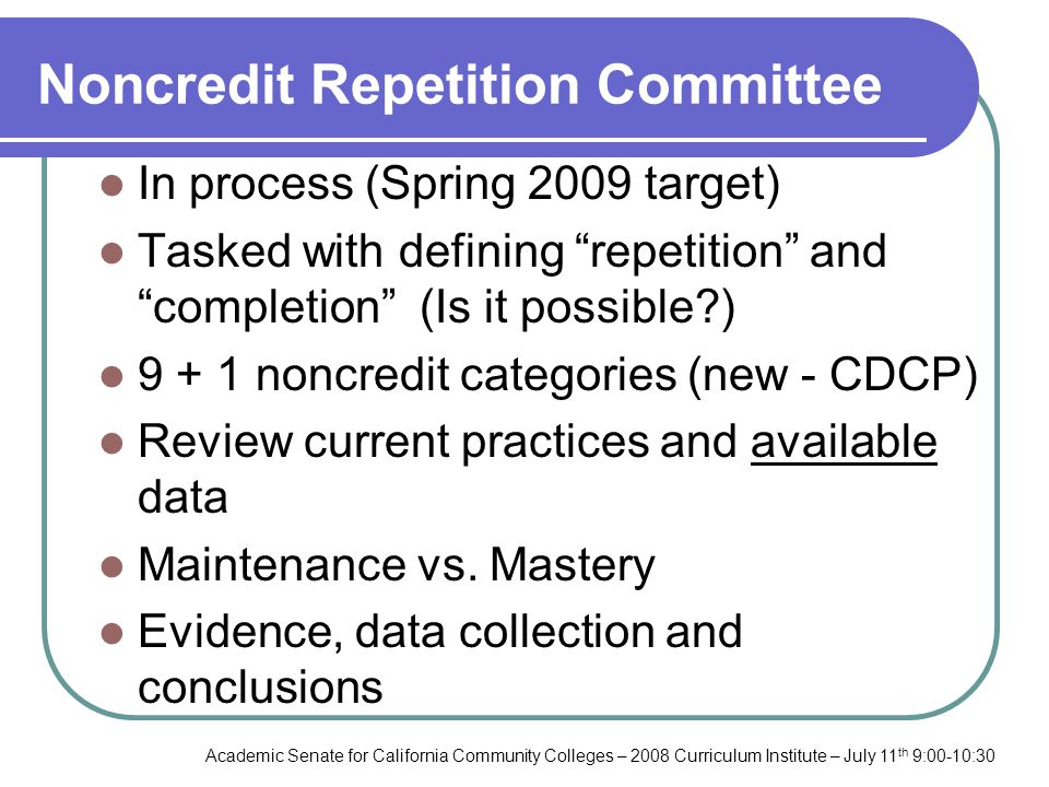 Academic Senate for California Community Colleges – 2008 Curriculum Institute – July 11 th 9:00-10:30 Noncredit Repetition Committee In process (Spring 2009 target) Tasked with defining repetition and completion (Is it possible?) 9 + 1 noncredit categories (new - CDCP) Review current practices and available data Maintenance vs.