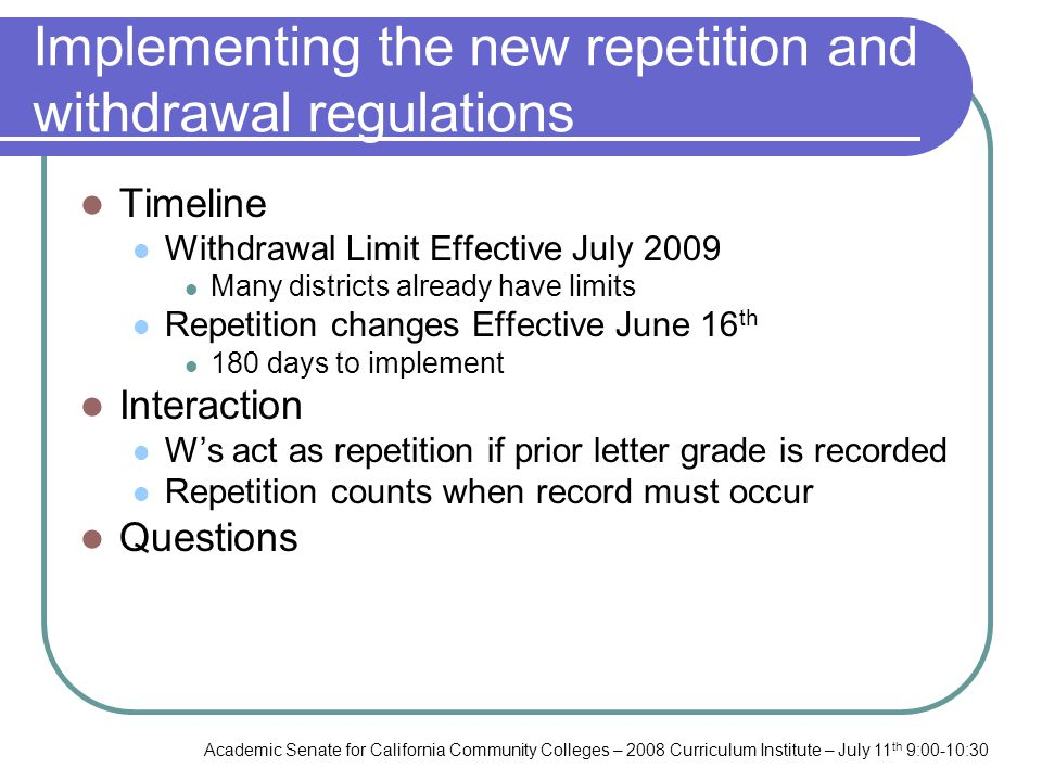 Academic Senate for California Community Colleges – 2008 Curriculum Institute – July 11 th 9:00-10:30 Implementing the new repetition and withdrawal regulations Timeline Withdrawal Limit Effective July 2009 Many districts already have limits Repetition changes Effective June 16 th 180 days to implement Interaction Ws act as repetition if prior letter grade is recorded Repetition counts when record must occur Questions