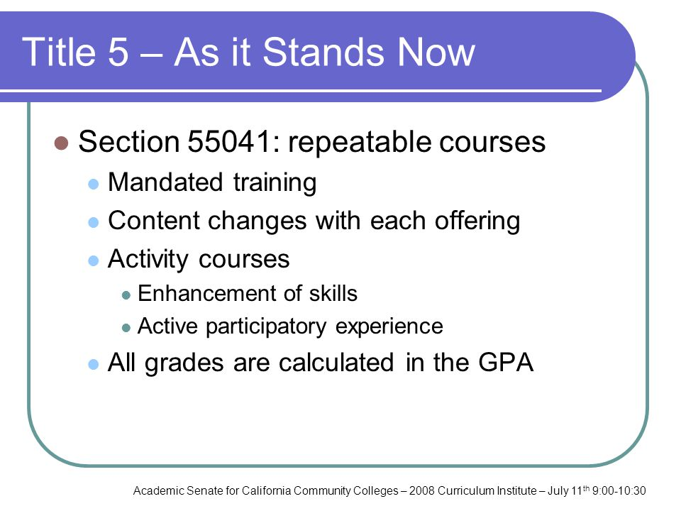 Academic Senate for California Community Colleges – 2008 Curriculum Institute – July 11 th 9:00-10:30 Title 5 – As it Stands Now Section 55041: repeatable courses Mandated training Content changes with each offering Activity courses Enhancement of skills Active participatory experience All grades are calculated in the GPA