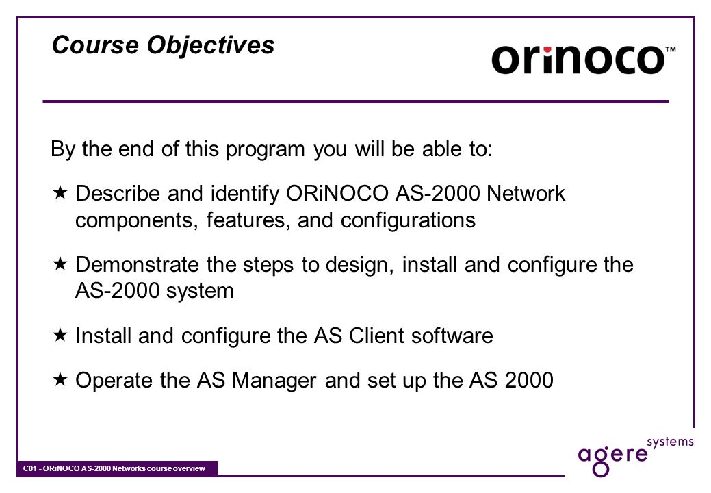 C01 - ORiNOCO AS-2000 Networks course overview Course Objectives By the end of this program you will be able to: Describe and identify ORiNOCO AS-2000
