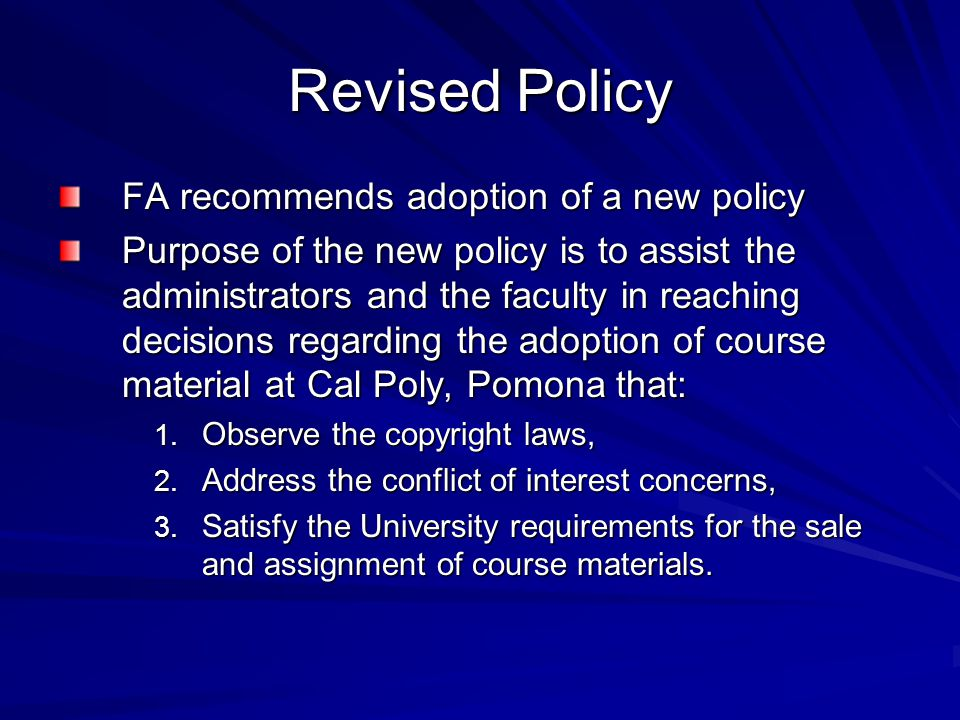 Revised Policy FA recommends adoption of a new policy Purpose of the new policy is to assist the administrators and the faculty in reaching decisions regarding the adoption of course material at Cal Poly, Pomona that: 1.