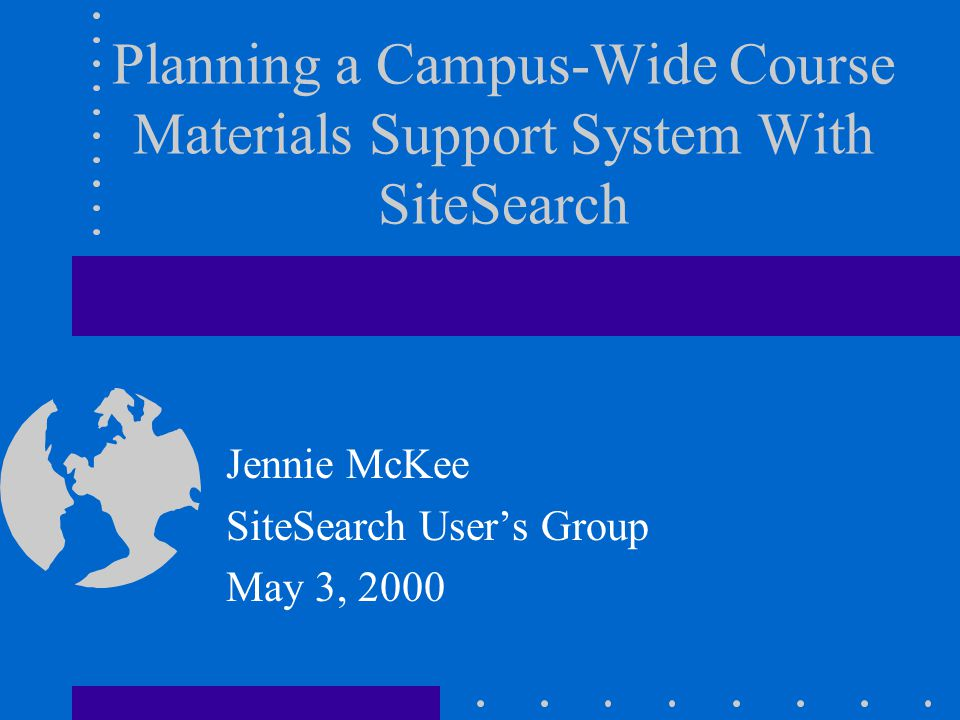 Planning a Campus-Wide Course Materials Support System With SiteSearch Jennie McKee SiteSearch Users Group May 3, 2000