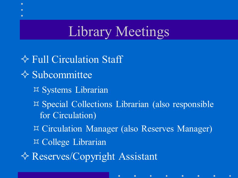 Library Meetings Full Circulation Staff Subcommittee Systems Librarian Special Collections Librarian (also responsible for Circulation) Circulation Manager (also Reserves Manager) College Librarian Reserves/Copyright Assistant