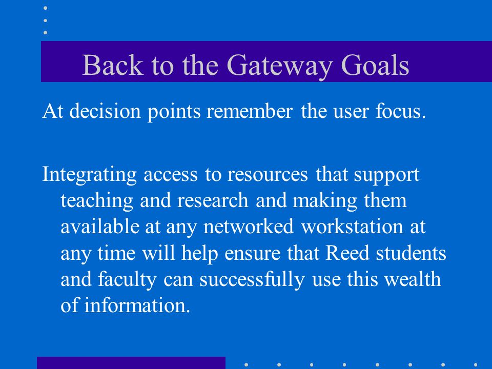 Back to the Gateway Goals At decision points remember the user focus.