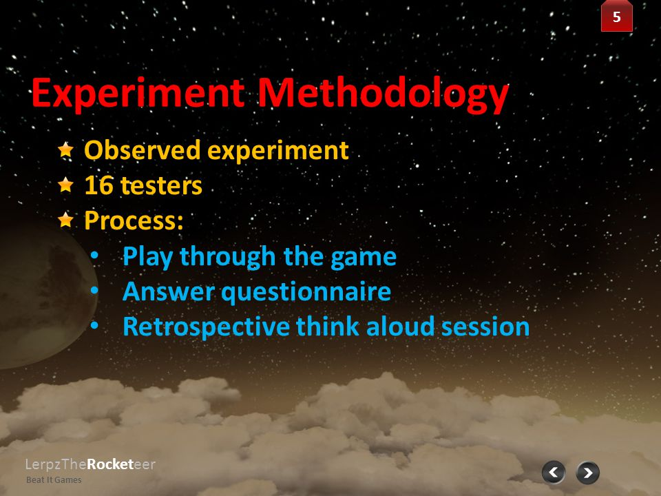 Observed Experiment Results LerpzTheRocketeer Beat It Games 6 6 Questionnaire: Section 1: NASA Task Load Index (TLX) 1.Mental Demand 2.Physical Demand 3.Temporal Demand 4.Performance 5.Effort 6.Frustration