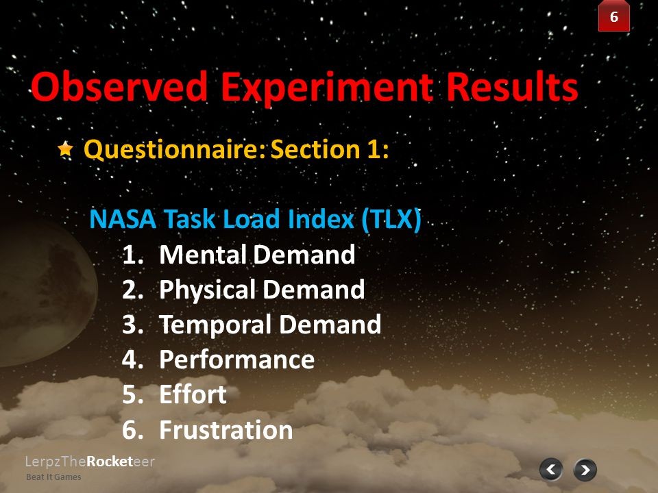 Observed Experiment Results LerpzTheRocketeer Beat It Games 7 7 Questionnaire: Section 2: Measurement of Fun 1.Expectation 2.Endurability 3.Engagement