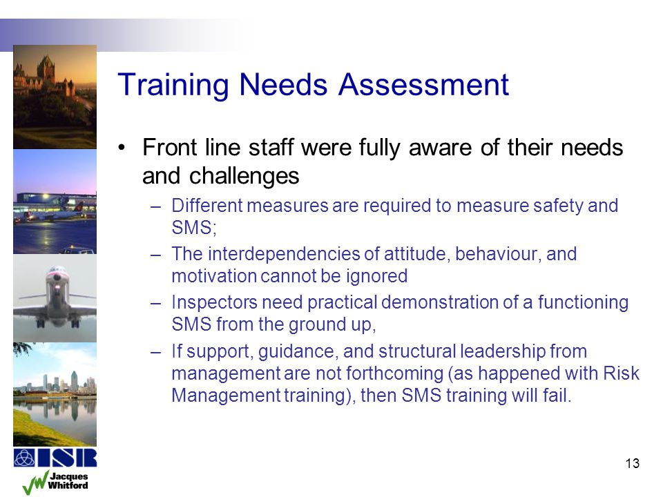 Training Needs Assessment Front line staff were fully aware of their needs and challenges –Different measures are required to measure safety and SMS;