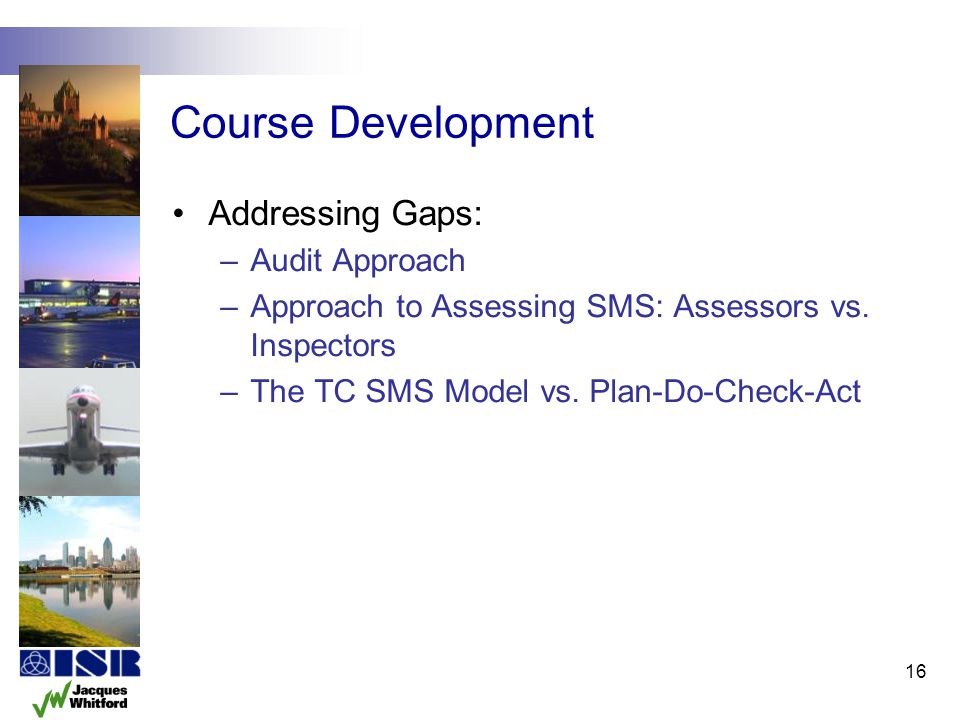 Course Development Addressing Gaps: –Audit Approach –Approach to Assessing SMS: Assessors vs. Inspectors –The TC SMS Model vs. Plan-Do-Check-Act 16