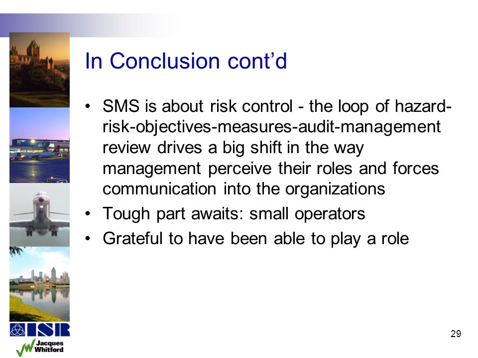 In Conclusion contd SMS is about risk control - the loop of hazard- risk-objectives-measures-audit-management review drives a big shift in the way man