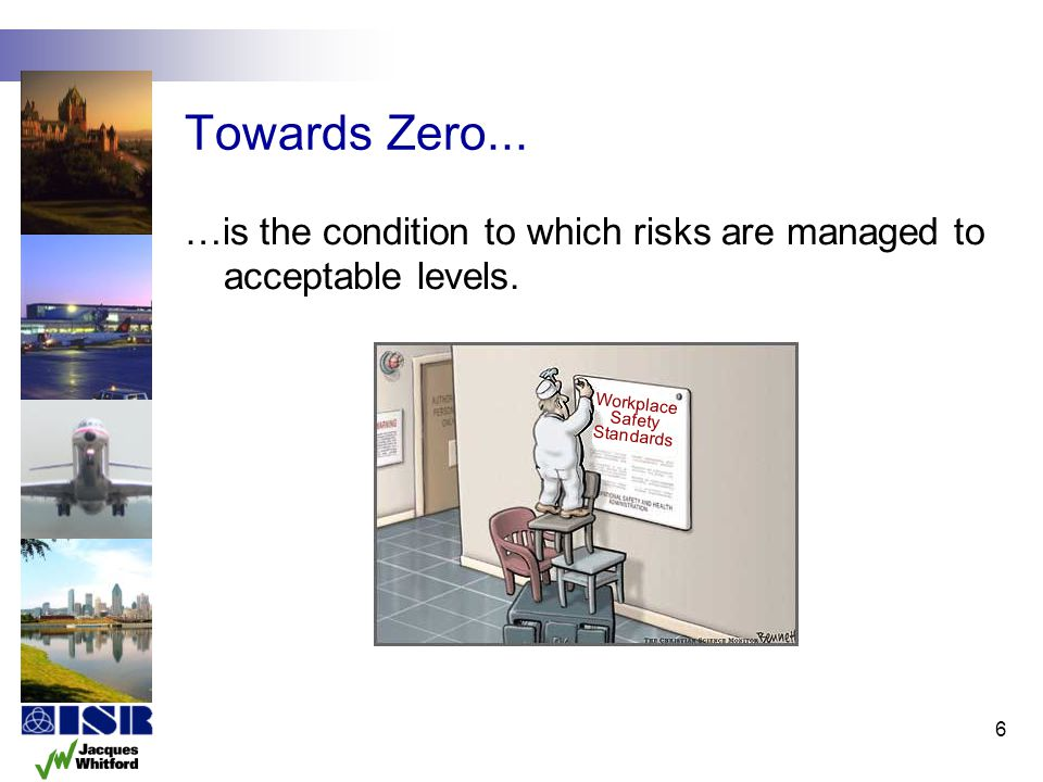 6 Towards Zero... …is the condition to which risks are managed to acceptable levels. Workplace Safety Standards