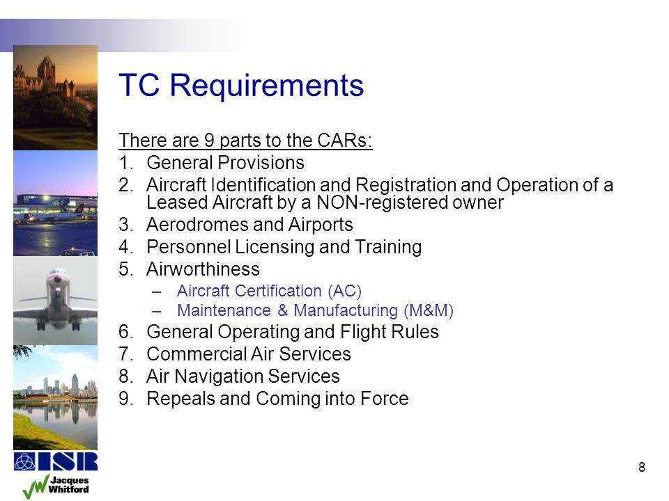 8 TC Requirements There are 9 parts to the CARs: 1.General Provisions 2.Aircraft Identification and Registration and Operation of a Leased Aircraft by