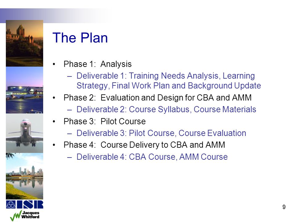 9 The Plan Phase 1: Analysis –Deliverable 1: Training Needs Analysis, Learning Strategy, Final Work Plan and Background Update Phase 2: Evaluation and