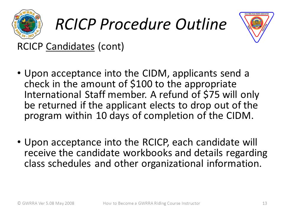 RCICP Procedure Outline RCICP Candidates (cont) Upon acceptance into the CIDM, applicants send a check in the amount of $100 to the appropriate International Staff member.