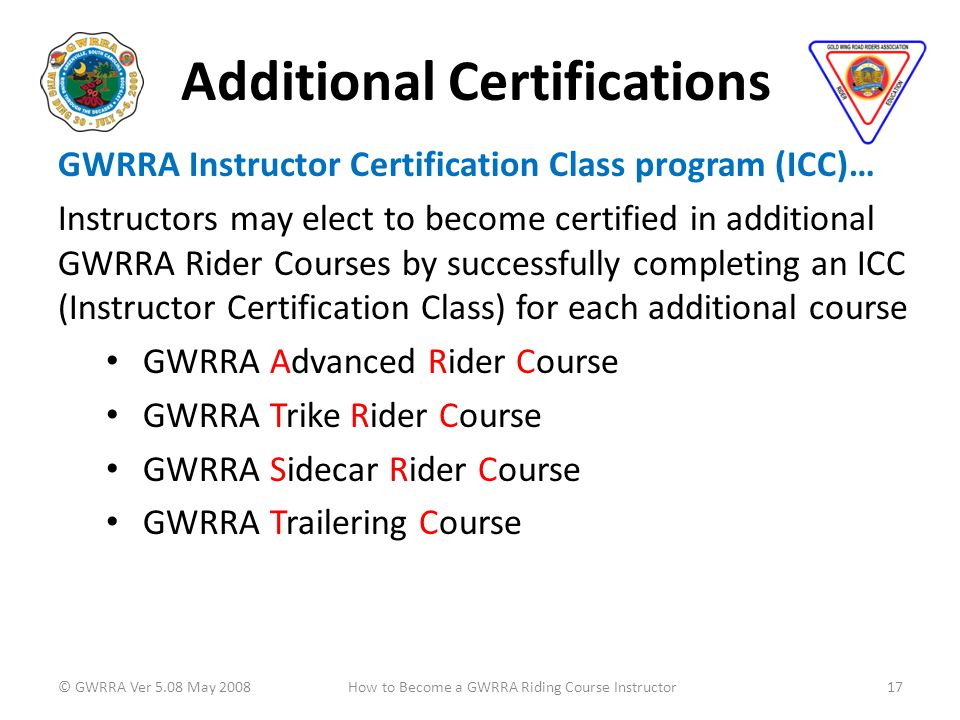 Additional Certifications GWRRA Instructor Certification Class program (ICC)… Instructors may elect to become certified in additional GWRRA Rider Courses by successfully completing an ICC (Instructor Certification Class) for each additional course GWRRA Advanced Rider Course GWRRA Trike Rider Course GWRRA Sidecar Rider Course GWRRA Trailering Course © GWRRA Ver 5.08 May 200817How to Become a GWRRA Riding Course Instructor