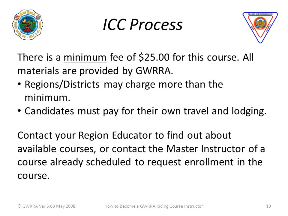 ICC Process © GWRRA Ver 5.08 May 200819How to Become a GWRRA Riding Course Instructor There is a minimum fee of $25.00 for this course.