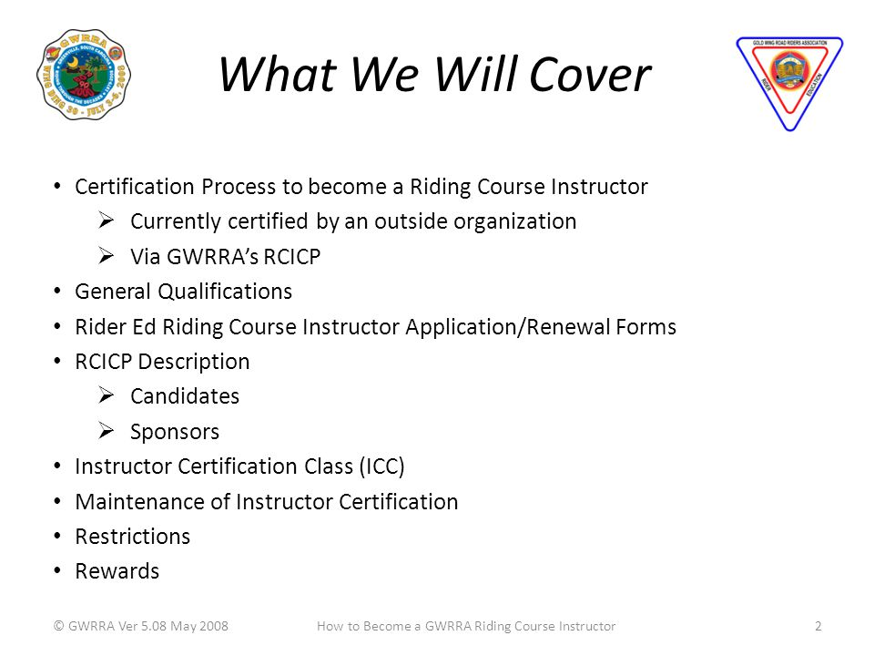What We Will Cover © GWRRA Ver 5.08 May 20082How to Become a GWRRA Riding Course Instructor Certification Process to become a Riding Course Instructor Currently certified by an outside organization Via GWRRAs RCICP General Qualifications Rider Ed Riding Course Instructor Application/Renewal Forms RCICP Description Candidates Sponsors Instructor Certification Class (ICC) Maintenance of Instructor Certification Restrictions Rewards