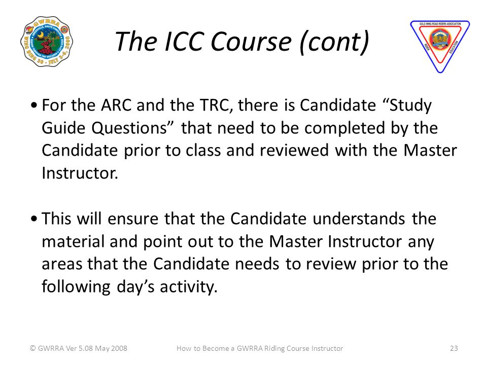 The ICC Course (cont) © GWRRA Ver 5.08 May 200823How to Become a GWRRA Riding Course Instructor For the ARC and the TRC, there is Candidate Study Guide Questions that need to be completed by the Candidate prior to class and reviewed with the Master Instructor.