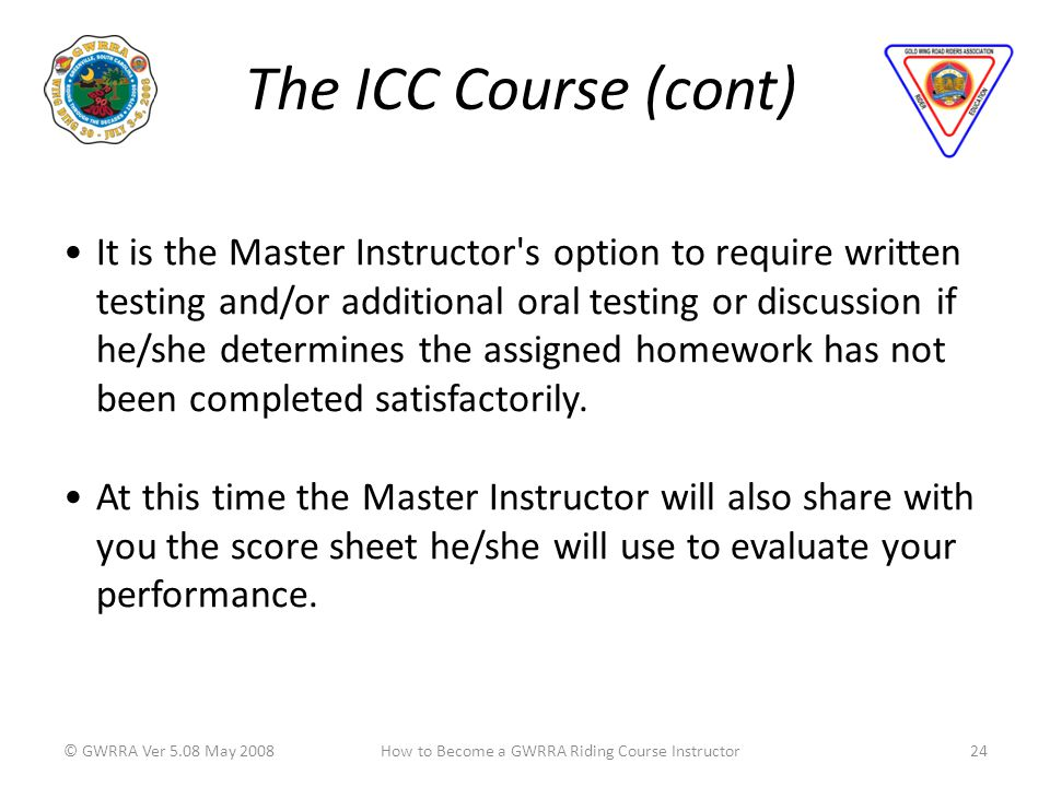 The ICC Course (cont) © GWRRA Ver 5.08 May 200824How to Become a GWRRA Riding Course Instructor It is the Master Instructor s option to require written testing and/or additional oral testing or discussion if he/she determines the assigned homework has not been completed satisfactorily.