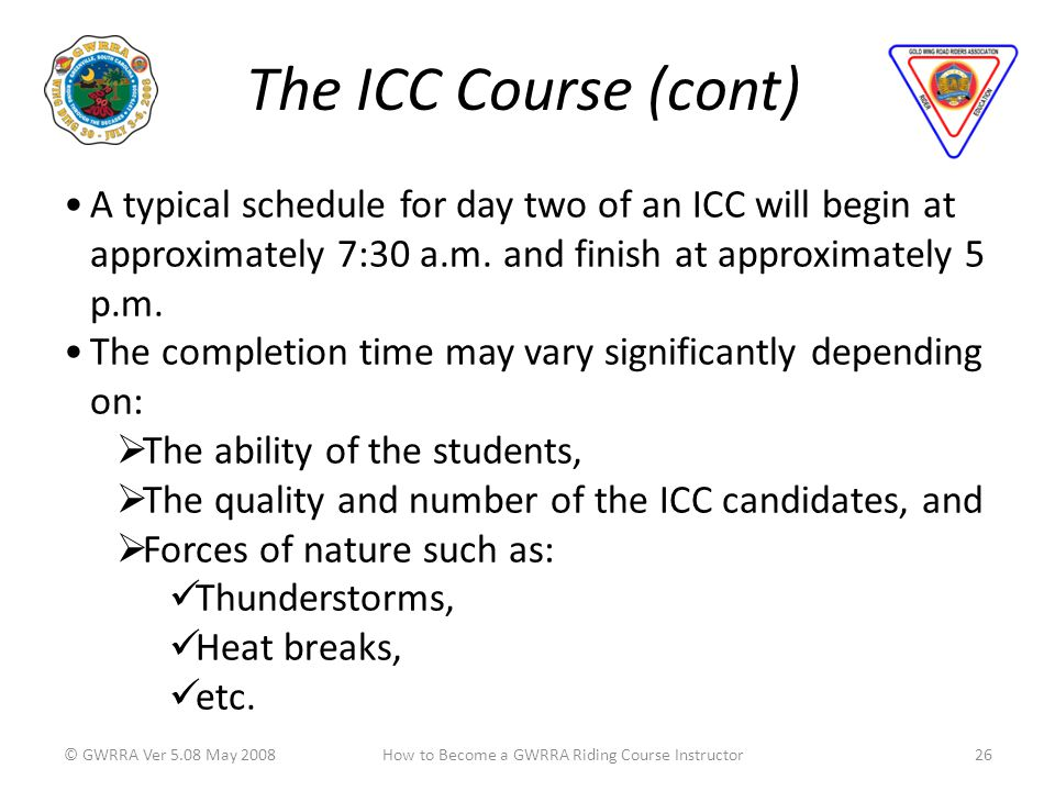 The ICC Course (cont) © GWRRA Ver 5.08 May 200826How to Become a GWRRA Riding Course Instructor A typical schedule for day two of an ICC will begin at approximately 7:30 a.m.