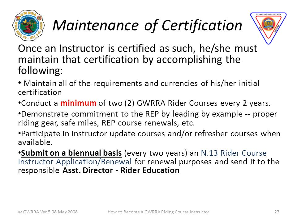 Maintenance of Certification Once an Instructor is certified as such, he/she must maintain that certification by accomplishing the following: Maintain all of the requirements and currencies of his/her initial certification Conduct a minimum of two (2) GWRRA Rider Courses every 2 years.